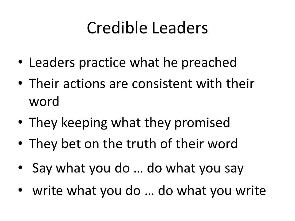 Credible Leaders Leaders practice what he preached