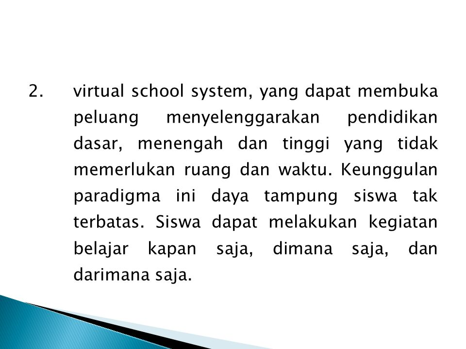 2. virtual school system, yang dapat membuka peluang menyelenggarakan pendidikan dasar, menengah dan tinggi yang tidak memerlukan ruang dan waktu.