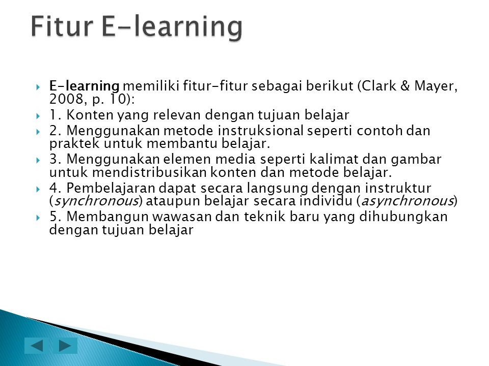 Fitur E-learning E-learning memiliki fitur-fitur sebagai berikut (Clark & Mayer, 2008, p. 10): 1. Konten yang relevan dengan tujuan belajar.