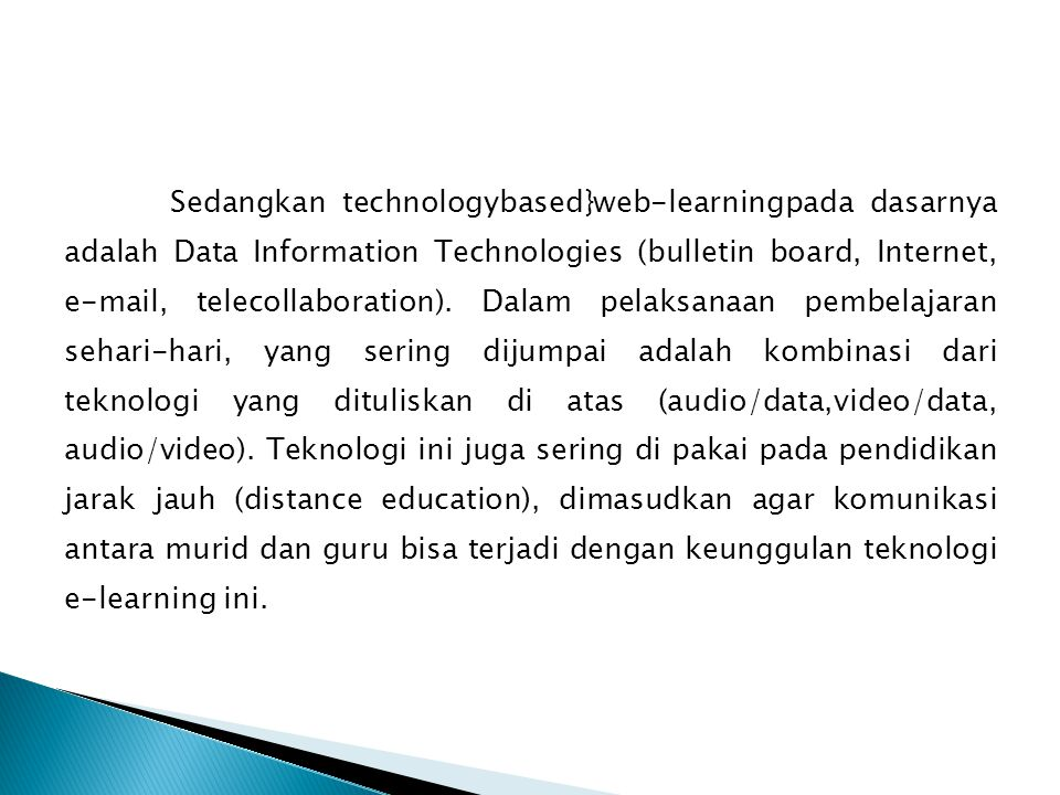 Sedangkan technologybased}web-learningpada dasarnya adalah Data Information Technologies (bulletin board, Internet, e-mail, telecollaboration).