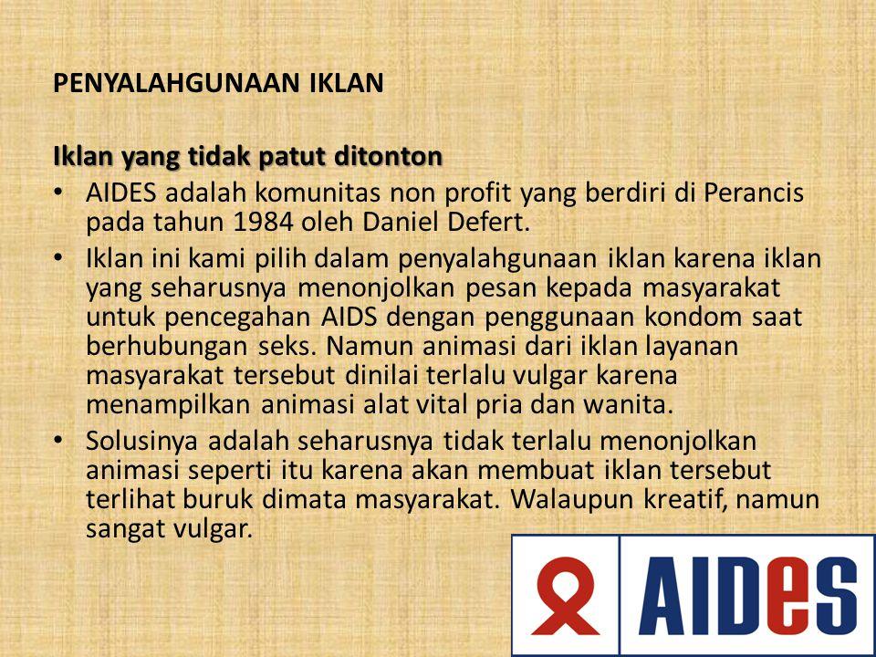 PENYALAHGUNAAN IKLAN Iklan yang tidak patut ditonton. AIDES adalah komunitas non profit yang berdiri di Perancis pada tahun 1984 oleh Daniel Defert.