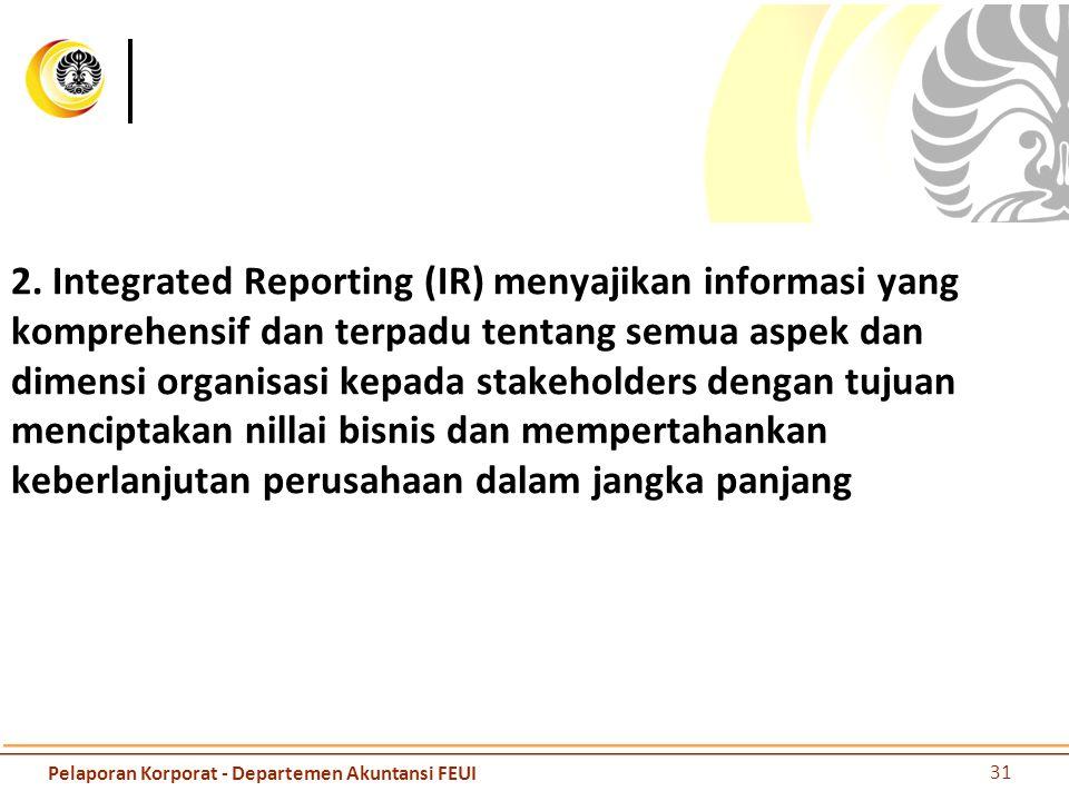 2. Integrated Reporting (IR) menyajikan informasi yang komprehensif dan terpadu tentang semua aspek dan dimensi organisasi kepada stakeholders dengan tujuan menciptakan nillai bisnis dan mempertahankan keberlanjutan perusahaan dalam jangka panjang