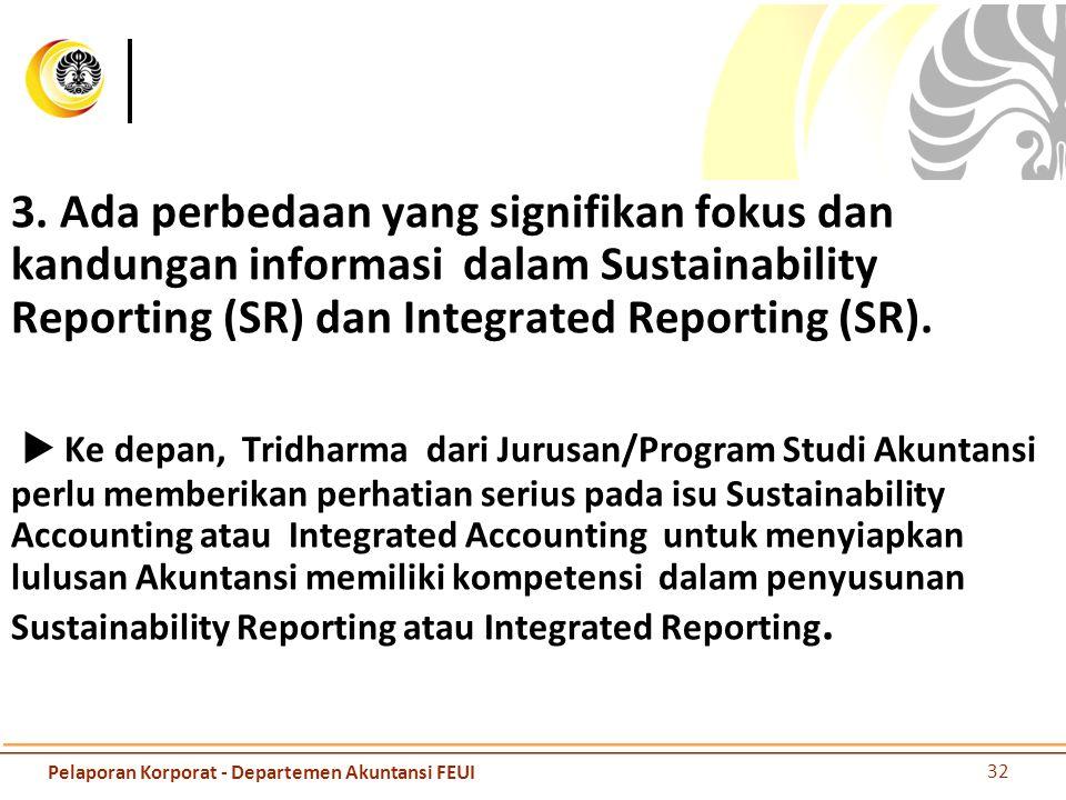 3. Ada perbedaan yang signifikan fokus dan kandungan informasi dalam Sustainability Reporting (SR) dan Integrated Reporting (SR).  Ke depan, Tridharma dari Jurusan/Program Studi Akuntansi perlu memberikan perhatian serius pada isu Sustainability Accounting atau Integrated Accounting untuk menyiapkan lulusan Akuntansi memiliki kompetensi dalam penyusunan Sustainability Reporting atau Integrated Reporting.