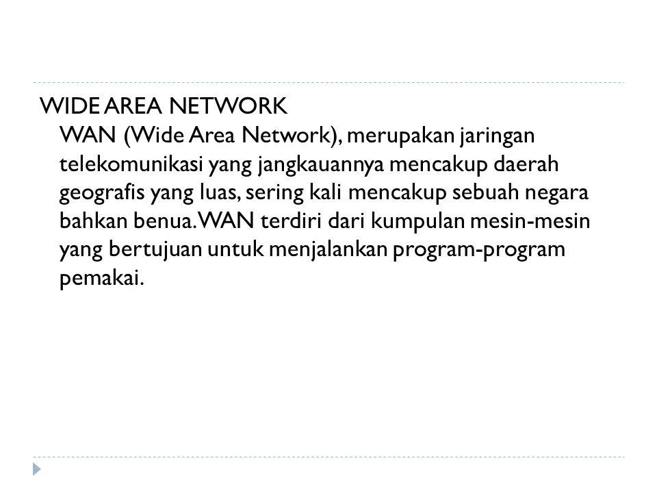 WIDE AREA NETWORK WAN (Wide Area Network), merupakan jaringan telekomunikasi yang jangkauannya mencakup daerah geografis yang luas, sering kali mencakup sebuah negara bahkan benua.