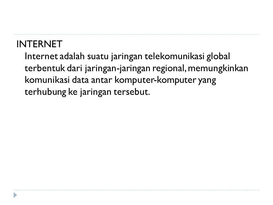 INTERNET Internet adalah suatu jaringan telekomunikasi global terbentuk dari jaringan-jaringan regional, memungkinkan komunikasi data antar komputer-komputer yang terhubung ke jaringan tersebut.