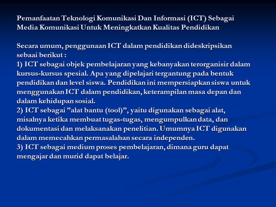 Pemanfaatan Teknologi Komunikasi Dan Informasi (ICT) Sebagai Media Komunikasi Untuk Meningkatkan Kualitas Pendidikan Secara umum, penggunaan ICT dalam pendidikan dideskripsikan sebaai berikut : 1) ICT sebagai objek pembelajaran yang kebanyakan terorganisir dalam kursus-kursus spesial.