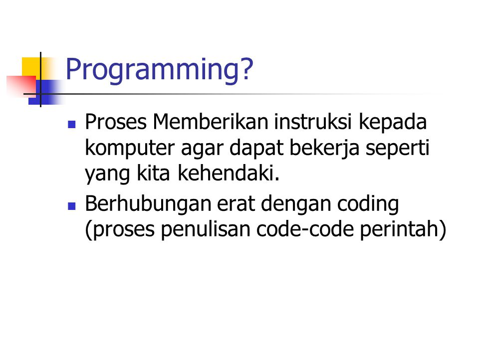 Programming Proses Memberikan instruksi kepada komputer agar dapat bekerja seperti yang kita kehendaki.