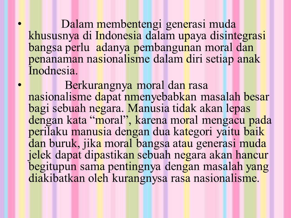 Dalam membentengi generasi muda khususnya di Indonesia dalam upaya disintegrasi bangsa perlu adanya pembangunan moral dan penanaman nasionalisme dalam diri setiap anak Inodnesia.