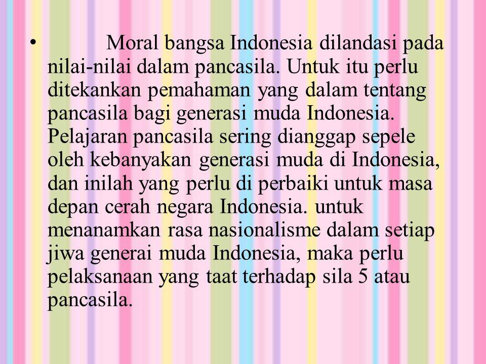 Moral bangsa Indonesia dilandasi pada nilai-nilai dalam pancasila