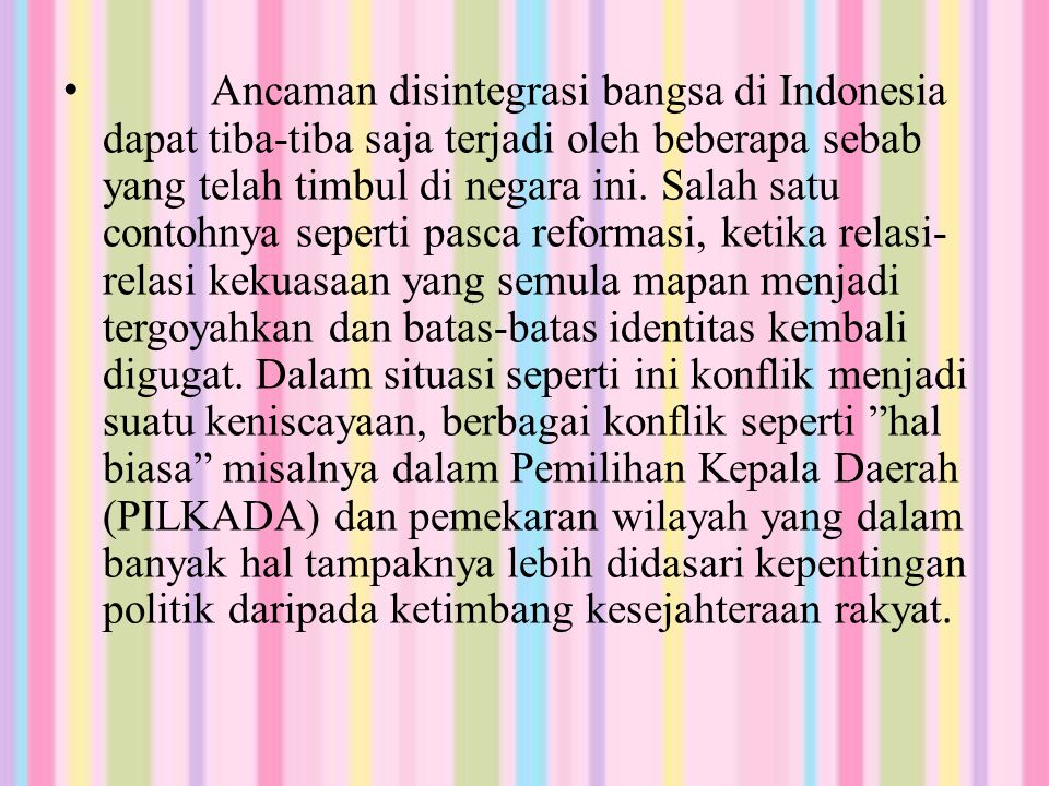 Ancaman disintegrasi bangsa di Indonesia dapat tiba-tiba saja terjadi oleh beberapa sebab yang telah timbul di negara ini.