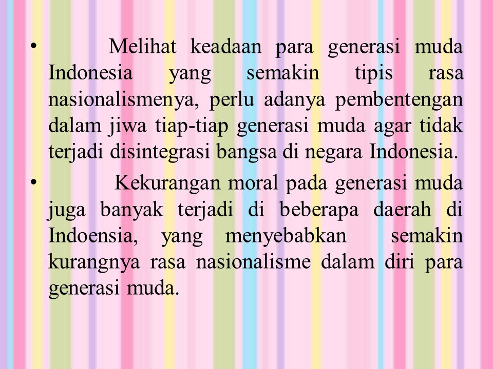 Melihat keadaan para generasi muda Indonesia yang semakin tipis rasa nasionalismenya, perlu adanya pembentengan dalam jiwa tiap-tiap generasi muda agar tidak terjadi disintegrasi bangsa di negara Indonesia.