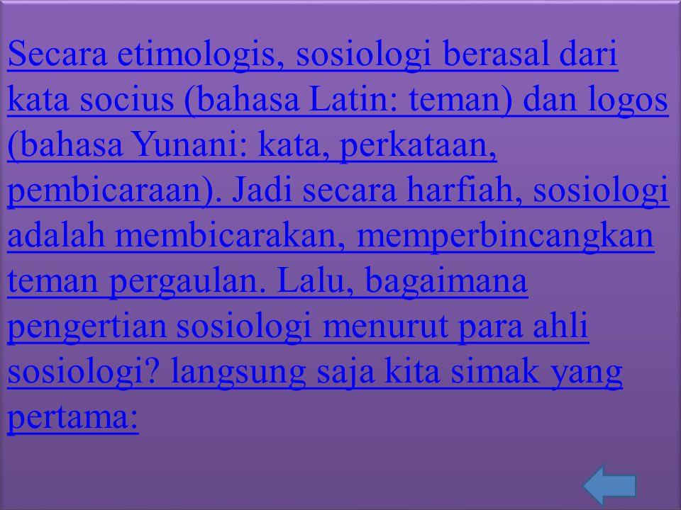 Secara etimologis, sosiologi berasal dari kata socius (bahasa Latin: teman) dan logos (bahasa Yunani: kata, perkataan, pembicaraan).