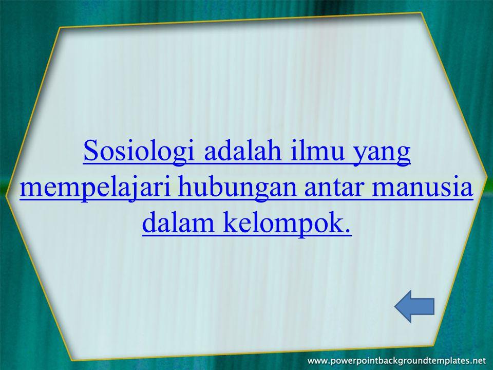 Sosiologi adalah ilmu yang mempelajari hubungan antar manusia dalam kelompok.