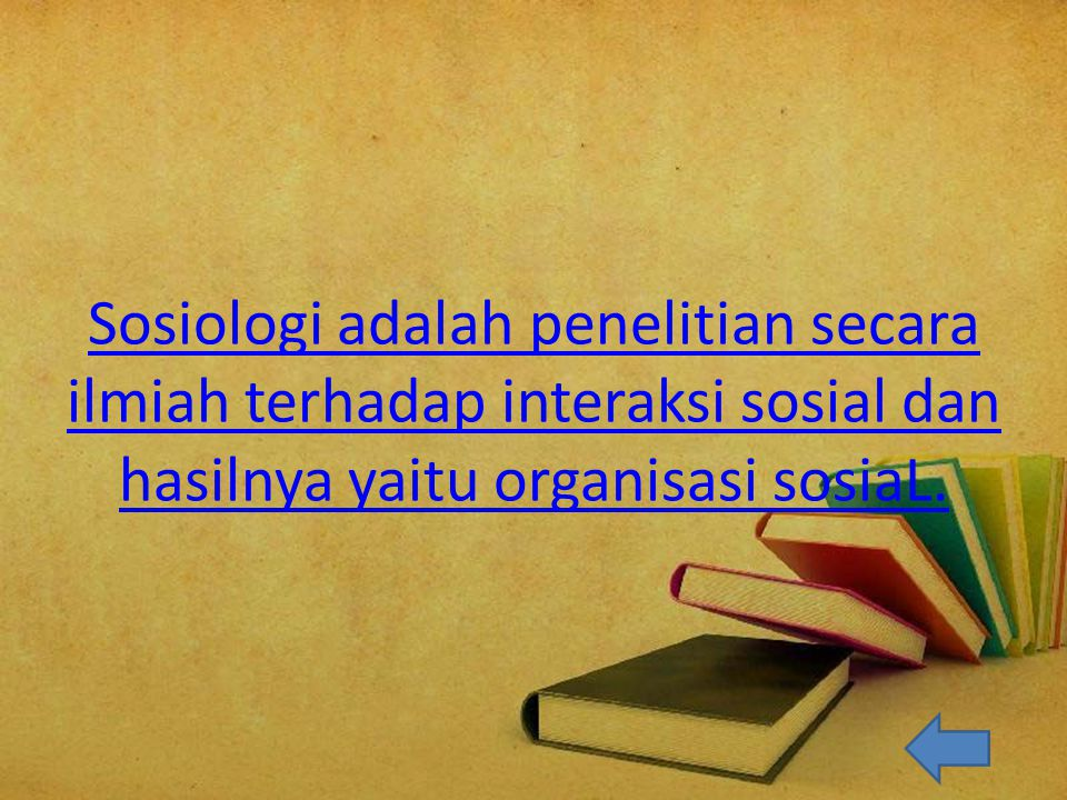 Sosiologi adalah penelitian secara ilmiah terhadap interaksi sosial dan hasilnya yaitu organisasi sosiaL.