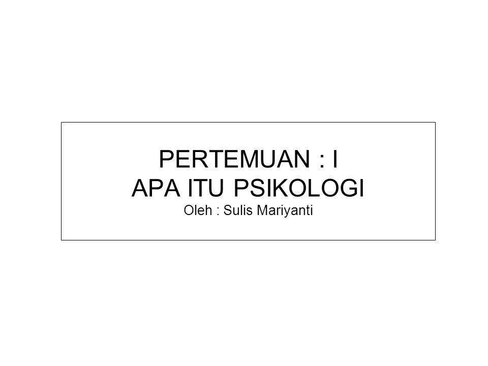 PERTEMUAN : I APA ITU PSIKOLOGI Oleh : Sulis Mariyanti