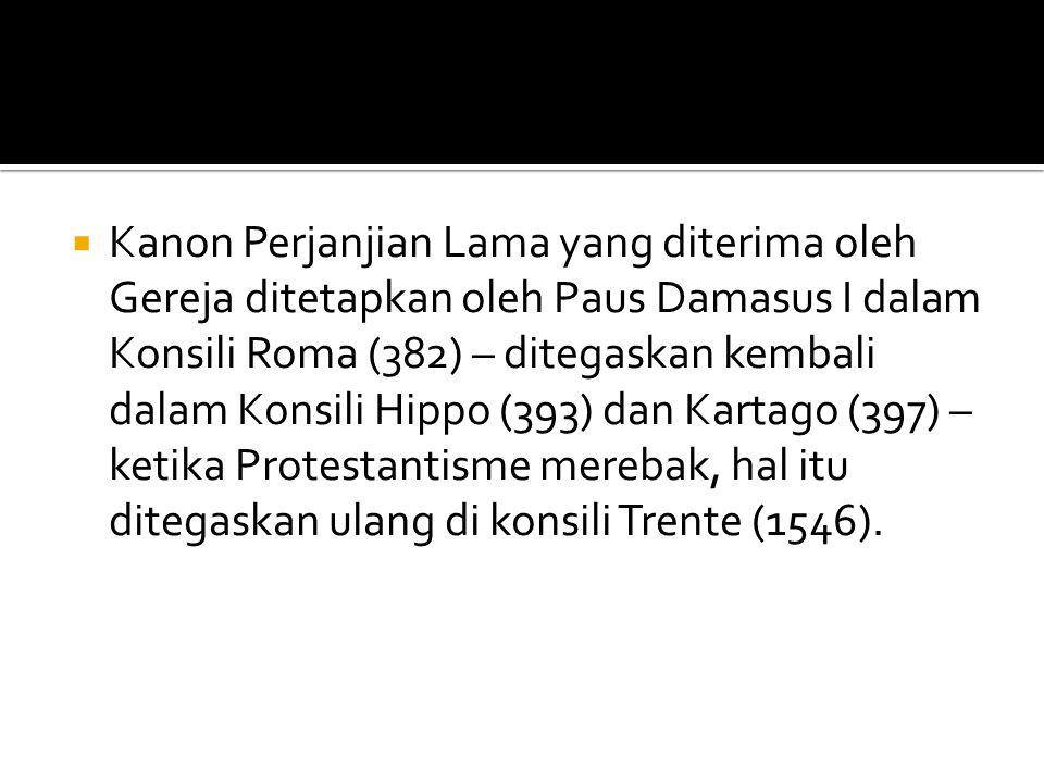 Kanon Perjanjian Lama yang diterima oleh Gereja ditetapkan oleh Paus Damasus I dalam Konsili Roma (382) – ditegaskan kembali dalam Konsili Hippo (393) dan Kartago (397) – ketika Protestantisme merebak, hal itu ditegaskan ulang di konsili Trente (1546).