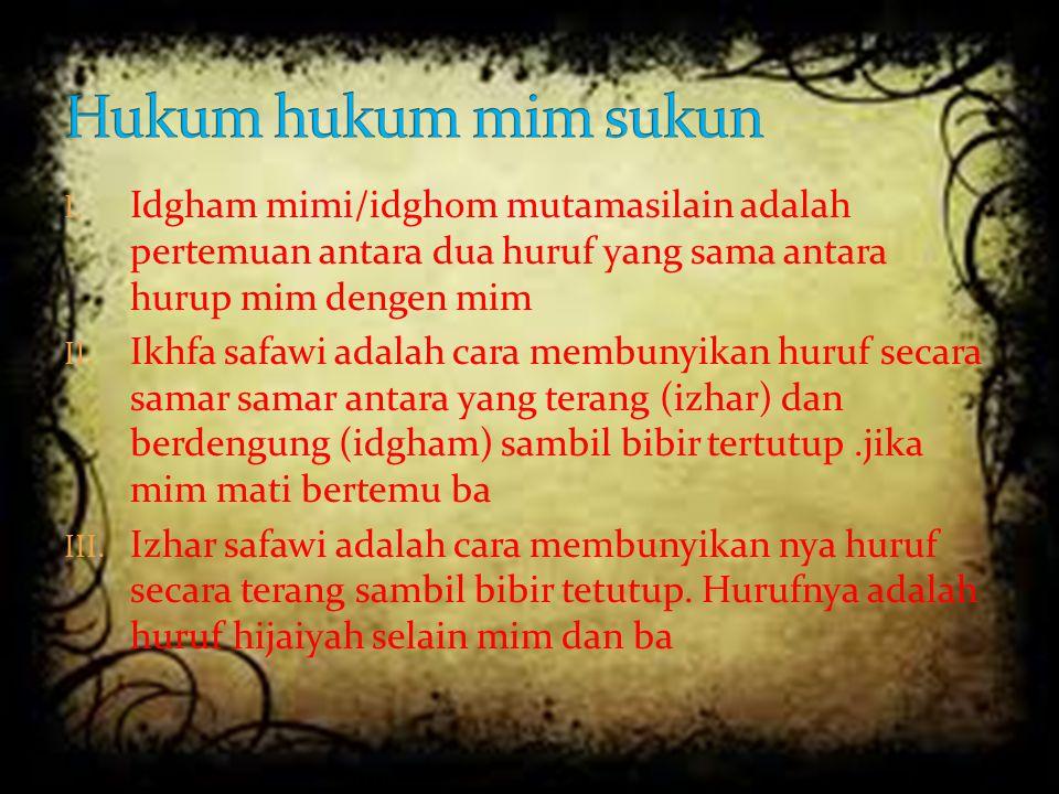 Hukum hukum mim sukun Idgham mimi/idghom mutamasilain adalah pertemuan antara dua huruf yang sama antara hurup mim dengen mim.