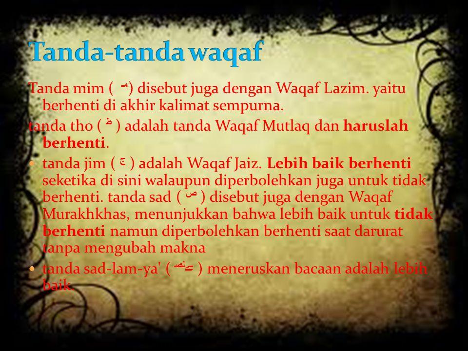 Tanda-tanda waqaf Tanda mim ( مـ ) disebut juga dengan Waqaf Lazim. yaitu berhenti di akhir kalimat sempurna.