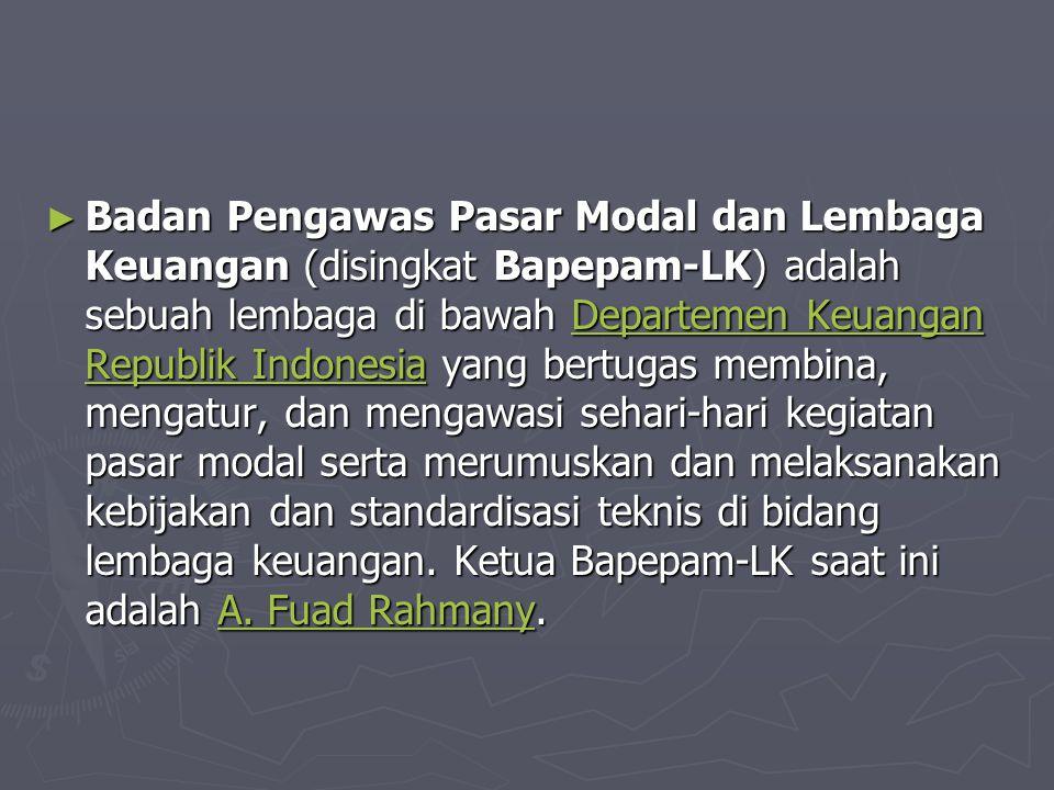 Badan Pengawas Pasar Modal dan Lembaga Keuangan (disingkat Bapepam-LK) adalah sebuah lembaga di bawah Departemen Keuangan Republik Indonesia yang bertugas membina, mengatur, dan mengawasi sehari-hari kegiatan pasar modal serta merumuskan dan melaksanakan kebijakan dan standardisasi teknis di bidang lembaga keuangan.