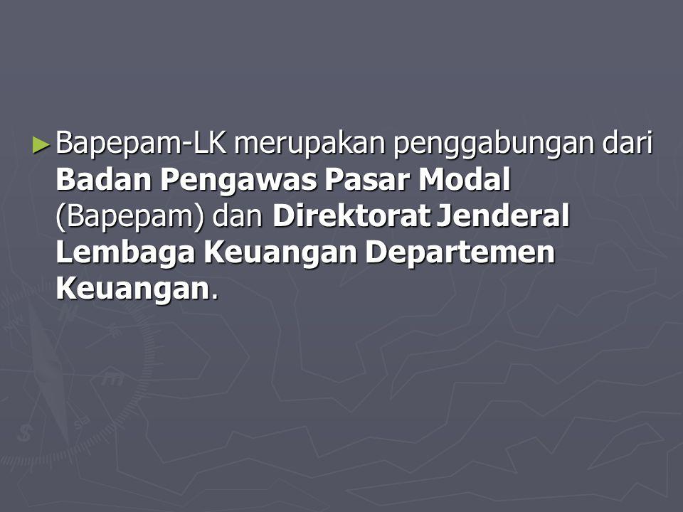 Bapepam-LK merupakan penggabungan dari Badan Pengawas Pasar Modal (Bapepam) dan Direktorat Jenderal Lembaga Keuangan Departemen Keuangan.