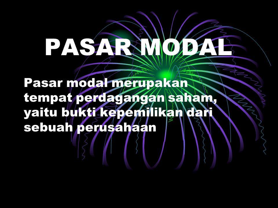 PASAR MODAL Pasar modal merupakan tempat perdagangan saham, yaitu bukti kepemilikan dari sebuah perusahaan.
