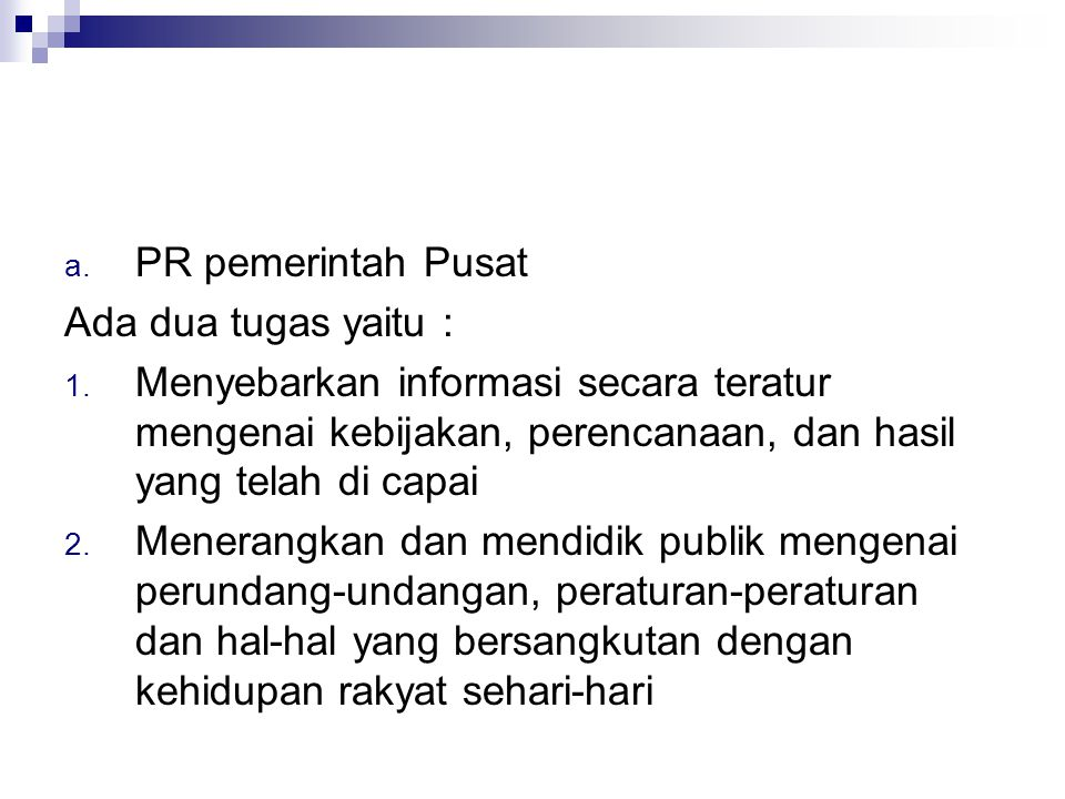 PR pemerintah Pusat Ada dua tugas yaitu : Menyebarkan informasi secara teratur mengenai kebijakan, perencanaan, dan hasil yang telah di capai.