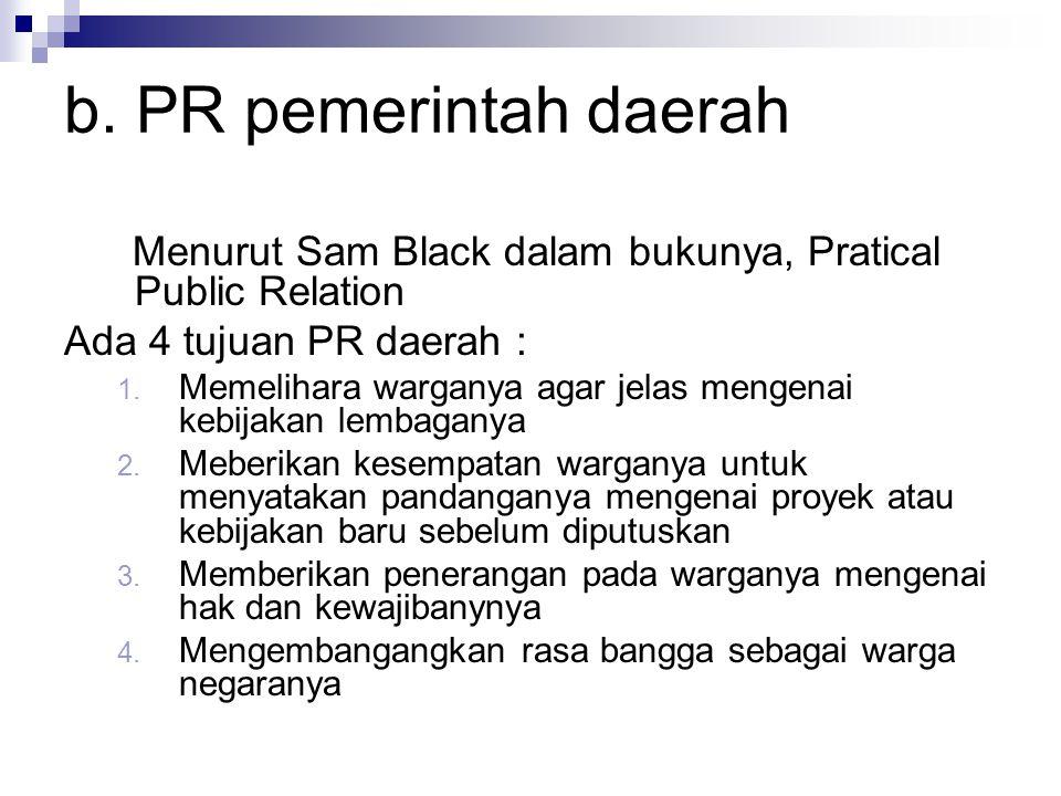 b. PR pemerintah daerah Menurut Sam Black dalam bukunya, Pratical Public Relation. Ada 4 tujuan PR daerah :