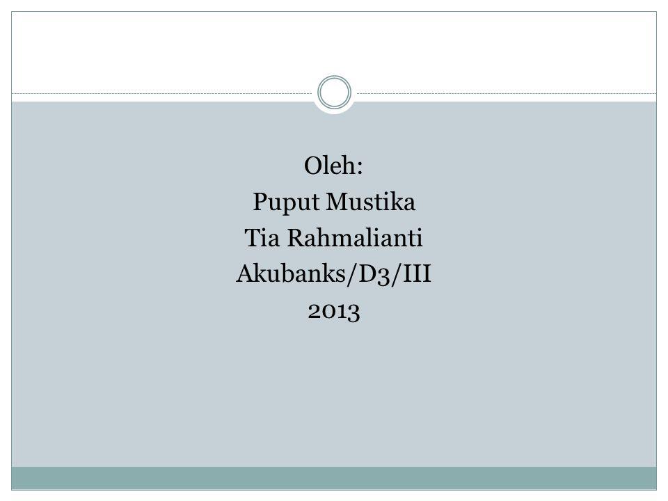 Oleh: Puput Mustika Tia Rahmalianti Akubanks/D3/III 2013