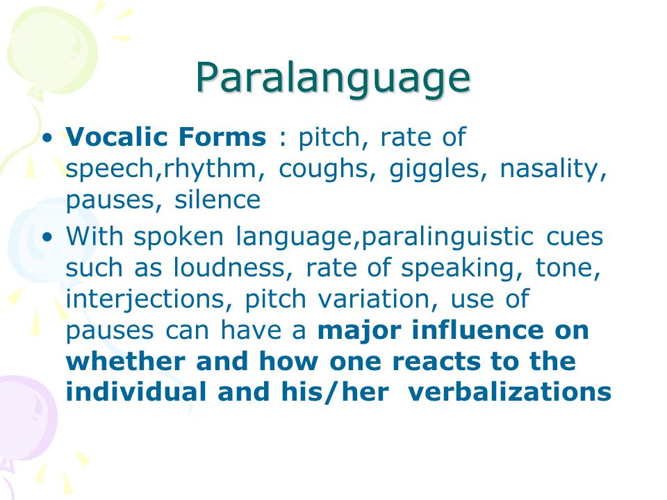 Paralanguage Vocalic Forms : pitch, rate of speech,rhythm, coughs, giggles, nasality, pauses, silence.