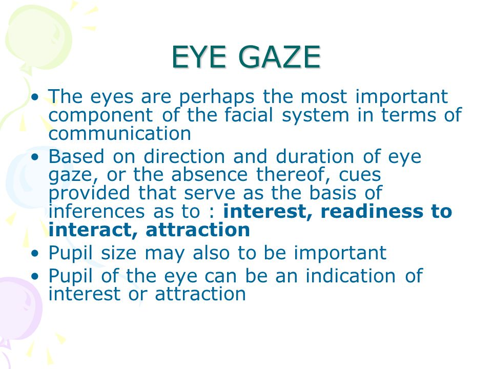EYE GAZE The eyes are perhaps the most important component of the facial system in terms of communication.