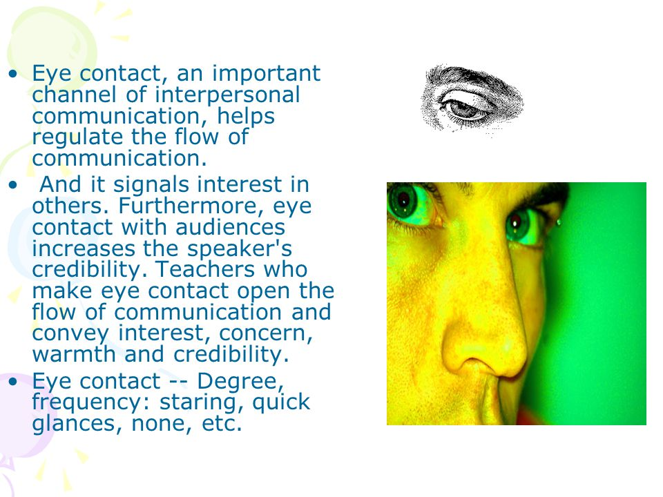 Eye contact, an important channel of interpersonal communication, helps regulate the flow of communication.