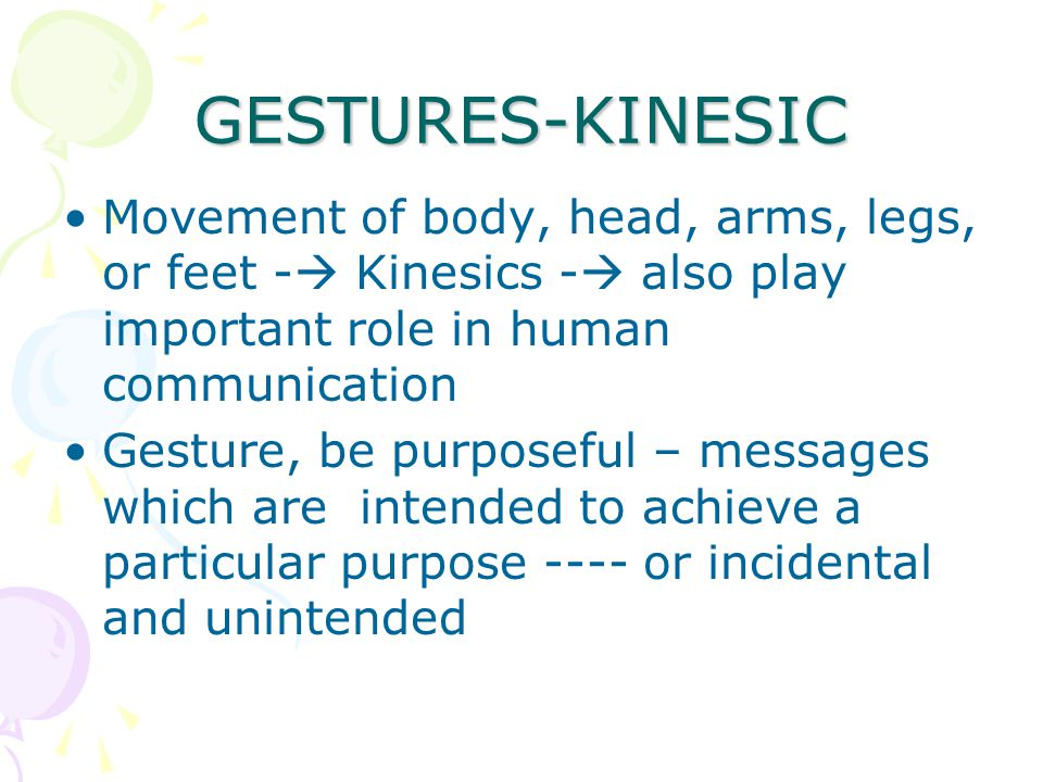 GESTURES-KINESIC Movement of body, head, arms, legs, or feet - Kinesics - also play important role in human communication.