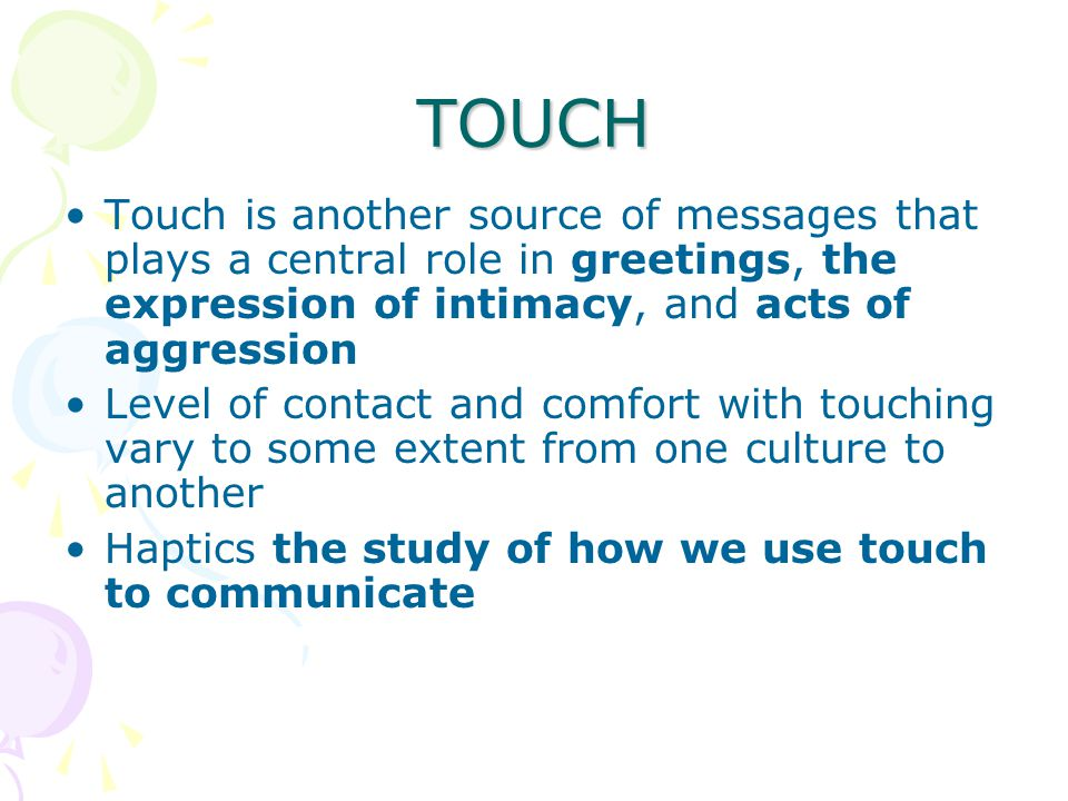 TOUCH Touch is another source of messages that plays a central role in greetings, the expression of intimacy, and acts of aggression.
