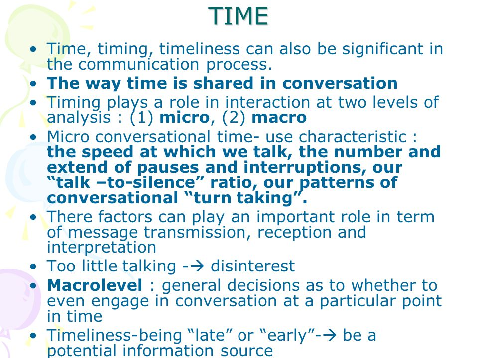 TIME Time, timing, timeliness can also be significant in the communication process. The way time is shared in conversation.