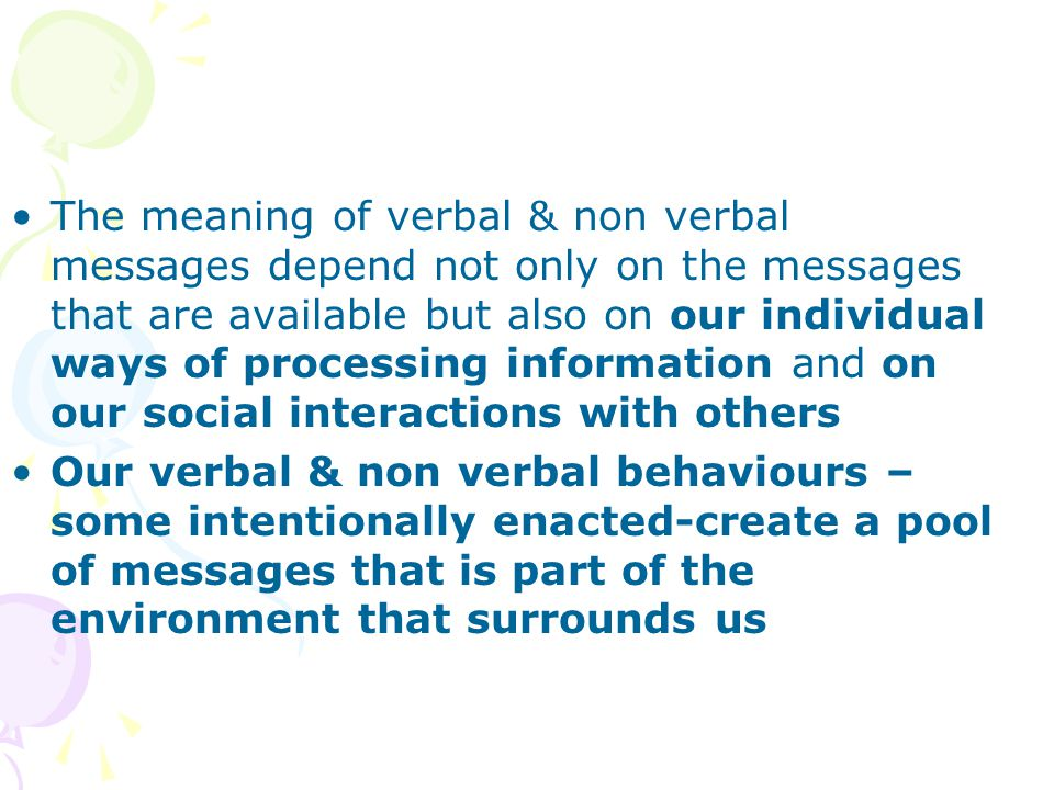 The meaning of verbal & non verbal messages depend not only on the messages that are available but also on our individual ways of processing information and on our social interactions with others