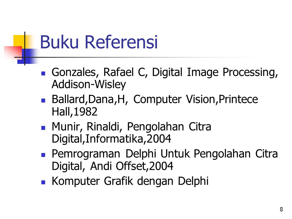 Buku Referensi Gonzales, Rafael C, Digital Image Processing, Addison-Wisley. Ballard,Dana,H, Computer Vision,Printece Hall,1982.