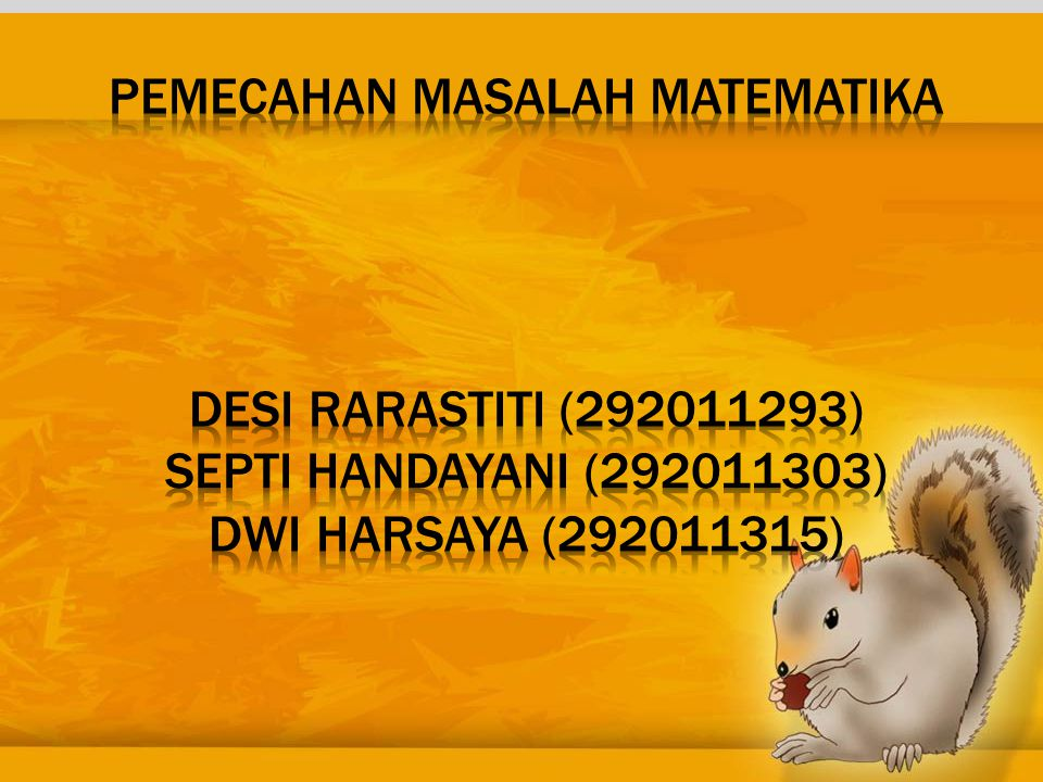 PEMECAHAN MASALAH MATEMATIKA DESI RARASTITI (292011293) SEPTI HANDAYANI (292011303) DWI HARSAYA (292011315)