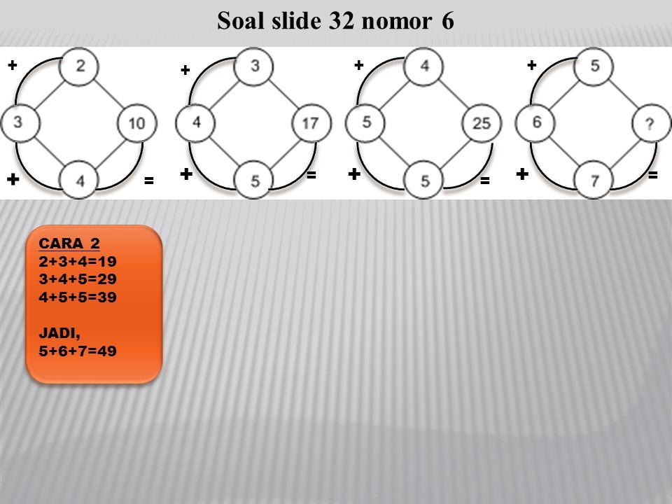 Soal slide 32 nomor 6 + + + + + + + + = = = = CARA 2 2+3+4=19 3+4+5=29
