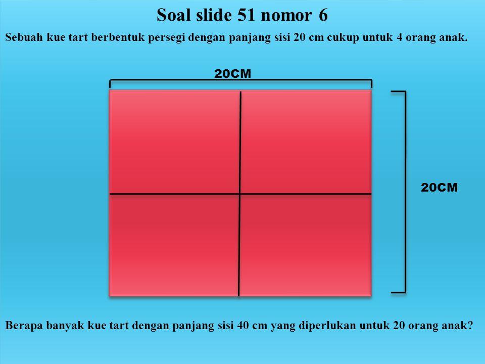 Soal slide 51 nomor 6 Sebuah kue tart berbentuk persegi dengan panjang sisi 20 cm cukup untuk 4 orang anak.