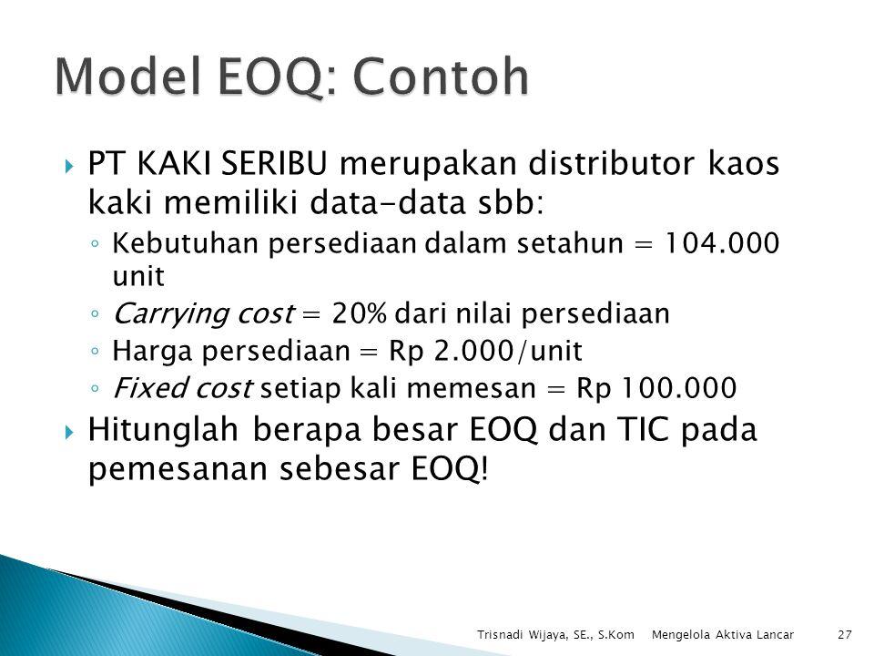 Model EOQ: Contoh PT KAKI SERIBU merupakan distributor kaos kaki memiliki data-data sbb: Kebutuhan persediaan dalam setahun = 104.000 unit.