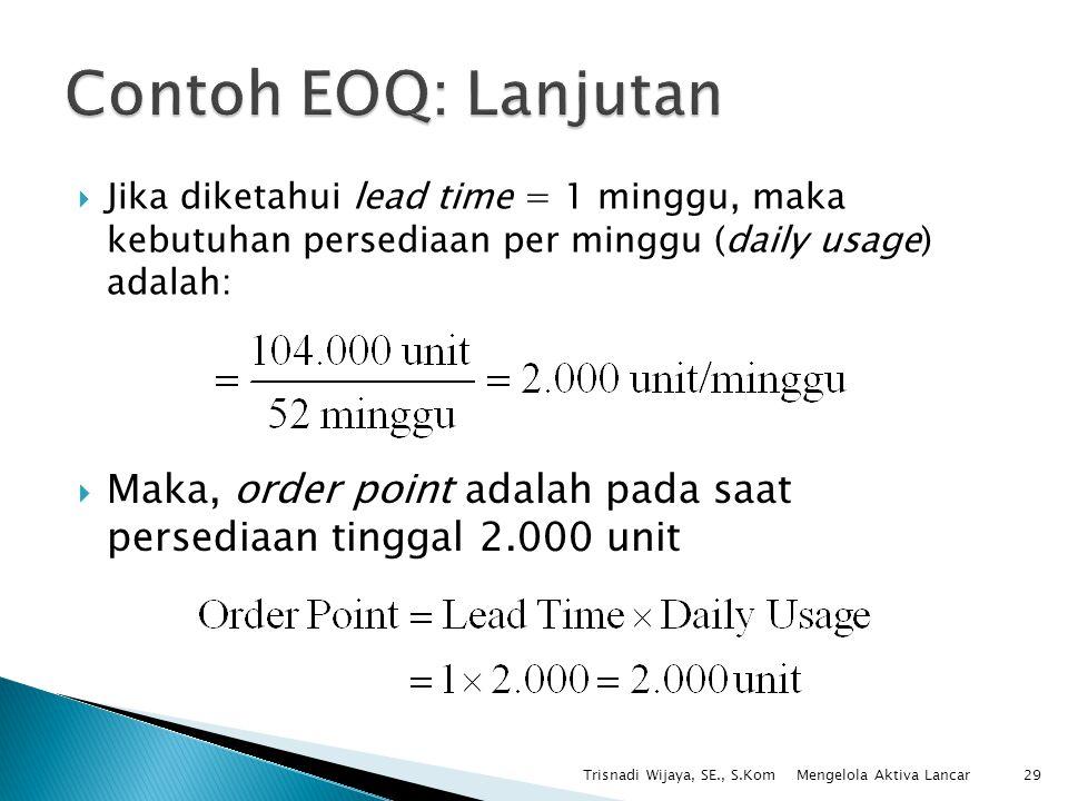 Contoh EOQ: Lanjutan Jika diketahui lead time = 1 minggu, maka kebutuhan persediaan per minggu (daily usage) adalah: