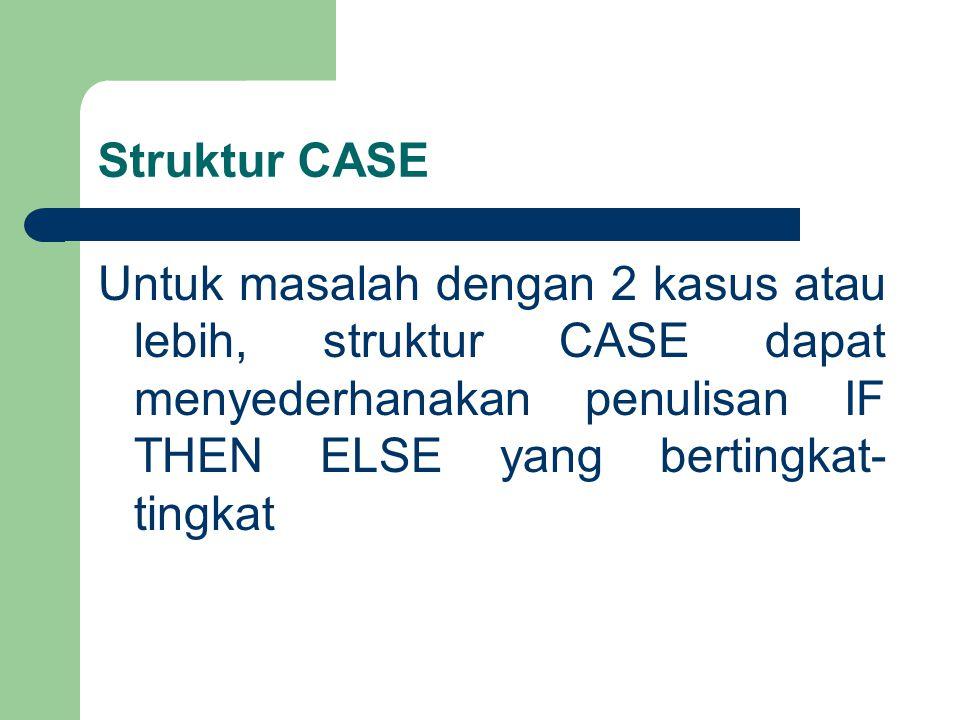 Struktur CASE Untuk masalah dengan 2 kasus atau lebih, struktur CASE dapat menyederhanakan penulisan IF THEN ELSE yang bertingkat-tingkat.