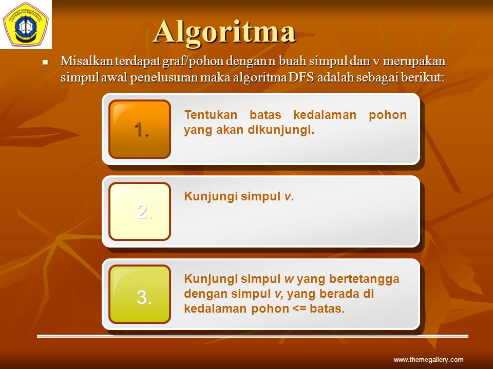 Algoritma Misalkan terdapat graf/pohon dengan n buah simpul dan v merupakan simpul awal penelusuran maka algoritma DFS adalah sebagai berikut: