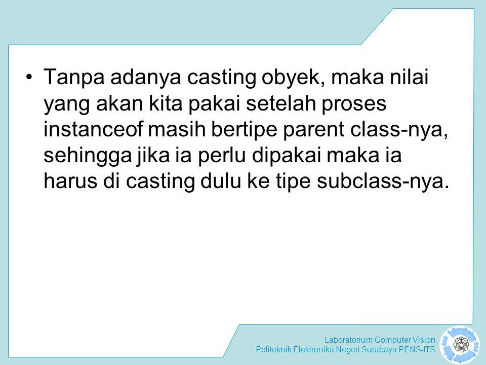 Tanpa adanya casting obyek, maka nilai yang akan kita pakai setelah proses instanceof masih bertipe parent class-nya, sehingga jika ia perlu dipakai maka ia harus di casting dulu ke tipe subclass-nya.
