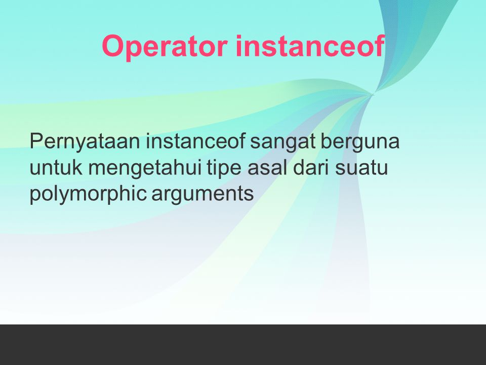Operator instanceof Pernyataan instanceof sangat berguna untuk mengetahui tipe asal dari suatu polymorphic arguments.