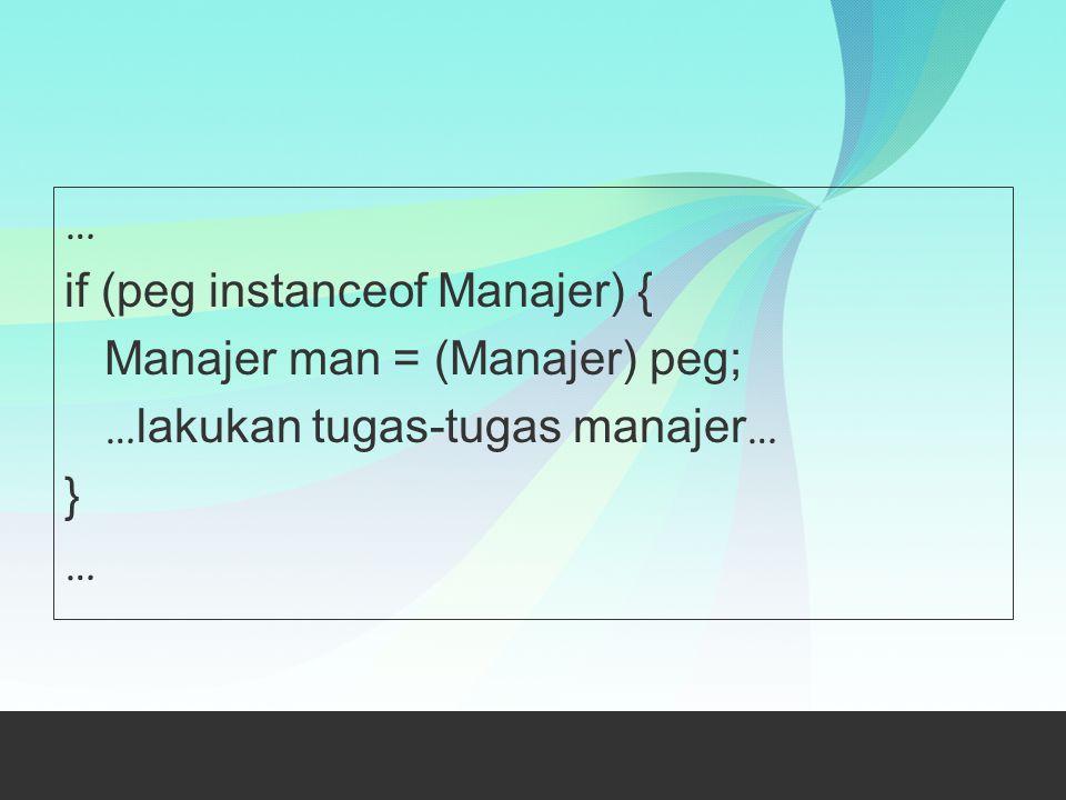 … if (peg instanceof Manajer) { Manajer man = (Manajer) peg; …lakukan tugas-tugas manajer… }