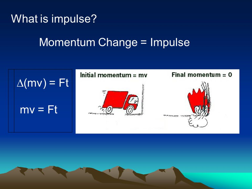 What is impulse Momentum Change = Impulse D(mv) = Ft mv = Ft