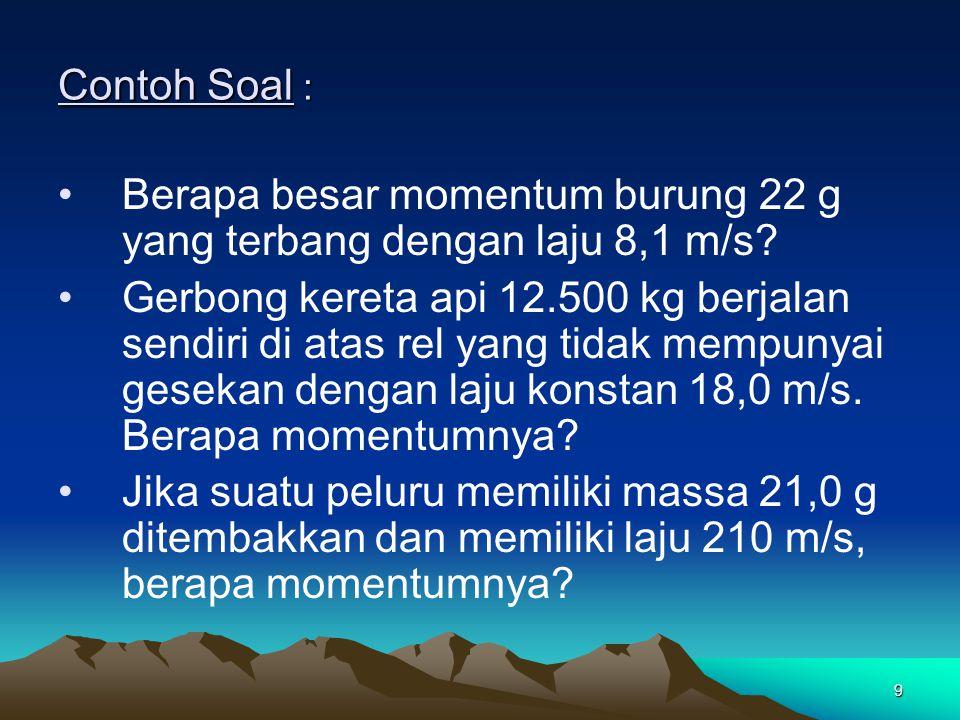 Contoh Soal : Berapa besar momentum burung 22 g yang terbang dengan laju 8,1 m/s
