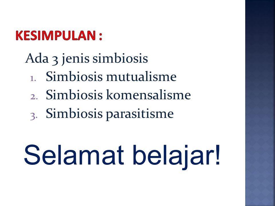 Selamat belajar! Kesimpulan : Ada 3 jenis simbiosis