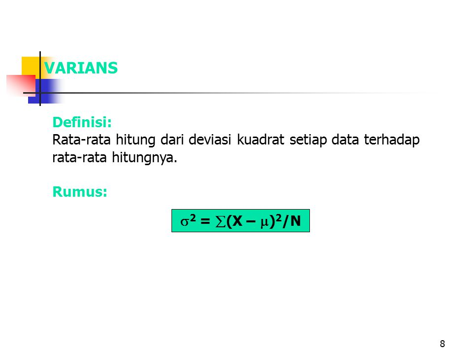 VARIANS Definisi: Rata-rata hitung dari deviasi kuadrat setiap data terhadap rata-rata hitungnya. Rumus: